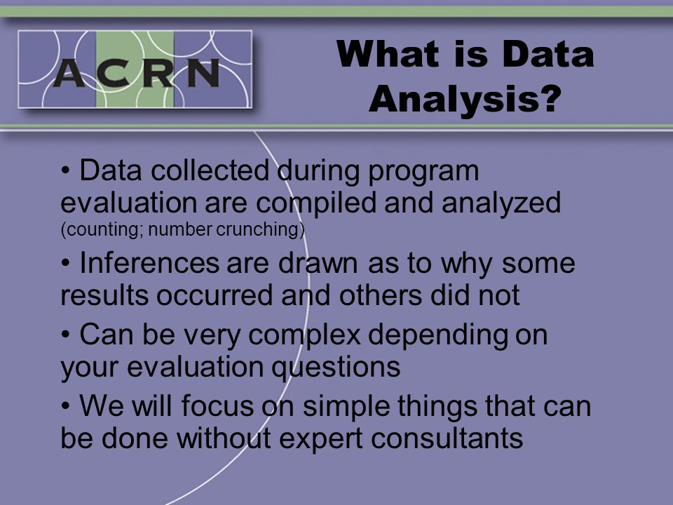What is Data Analysis? Data collected during program evaluation are compiled and analyzed (counting; number crunching) Inferences are drawn as to why