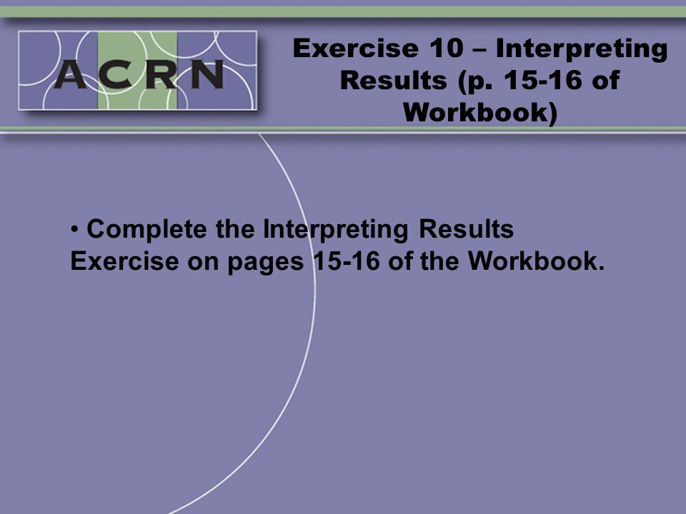 Exercise 10 – Interpreting Results (p. 15-16 of Workbook) Complete the Interpreting Results Exercise on pages 15-16 of the Workbook.