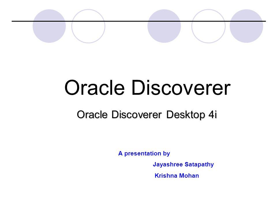 Oracle Discoverer Desktop 4i Oracle Discoverer A presentation by Jayashree Satapathy Krishna Mohan
