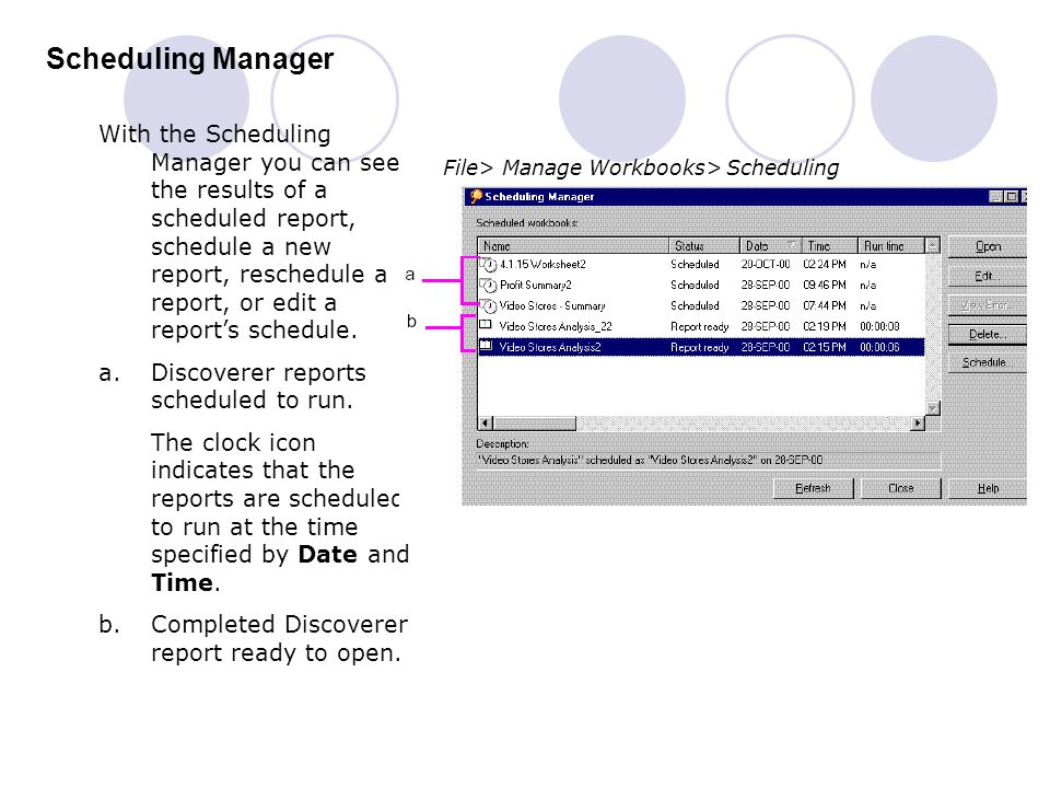 Scheduling Manager File> Manage Workbooks> Scheduling With the Scheduling Manager you can see the results of a scheduled report, schedule a new report