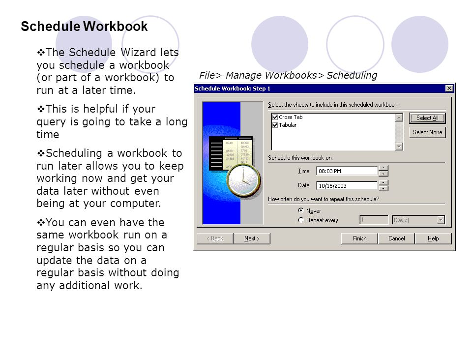 Schedule Workbook File> Manage Workbooks> Scheduling  The Schedule Wizard lets you schedule a workbook (or part of a workbook) to run at a later time