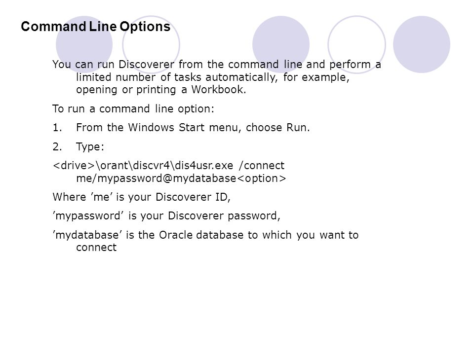 Command Line Options You can run Discoverer from the command line and perform a limited number of tasks automatically, for example, opening or printin