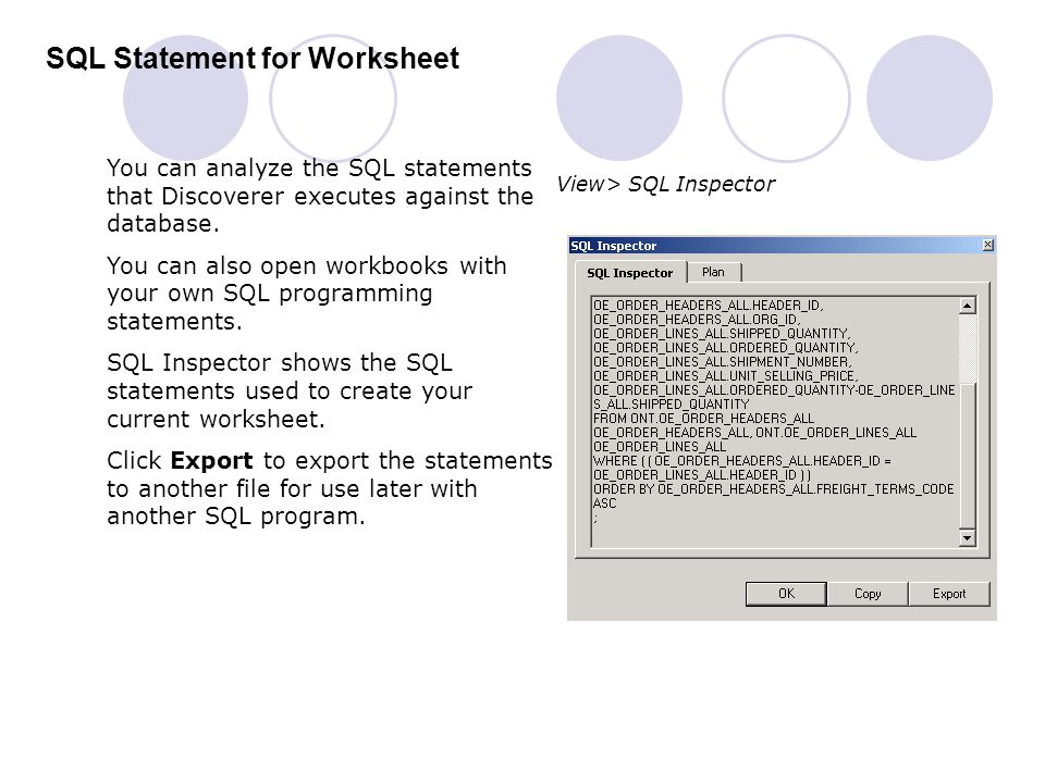 SQL Statement for Worksheet You can analyze the SQL statements that Discoverer executes against the database. You can also open workbooks with your ow