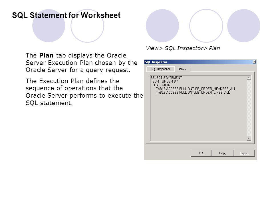 SQL Statement for Worksheet The Plan tab displays the Oracle Server Execution Plan chosen by the Oracle Server for a query request. The Execution Plan