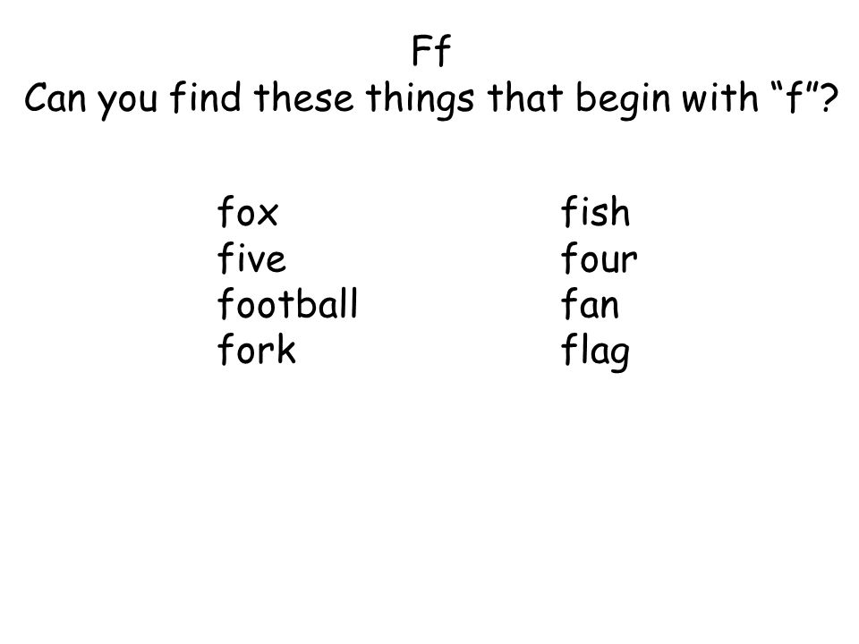 Ff Can you find these things that begin with f ? foxfish fivefour footballfan forkflag