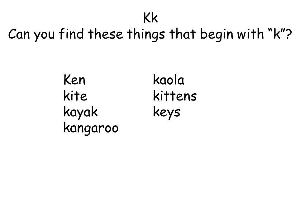 Kk Can you find these things that begin with k ? Kenkaola kitekittens kayakkeys kangaroo