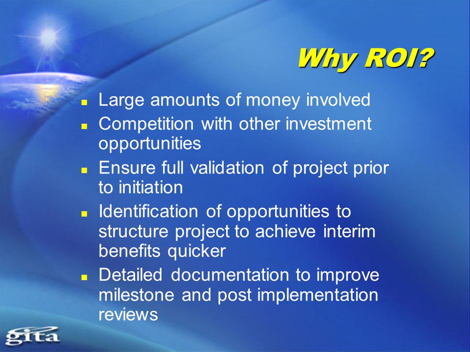 Why ROI? Large amounts of money involved Competition with other investment opportunities Ensure full validation of project prior to initiation Identif