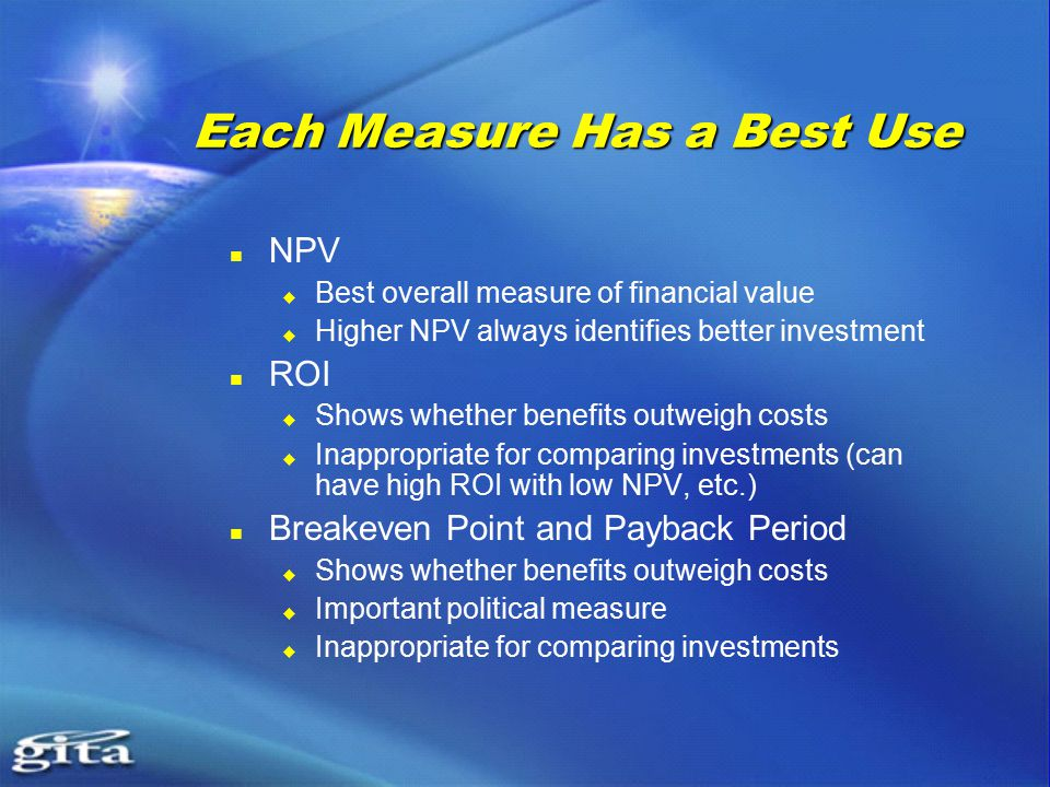 Each Measure Has a Best Use NPV  Best overall measure of financial value  Higher NPV always identifies better investment ROI  Shows whether benefits outweigh costs  Inappropriate for comparing investments (can have high ROI with low NPV, etc.) Breakeven Point and Payback Period  Shows whether benefits outweigh costs  Important political measure  Inappropriate for comparing investments