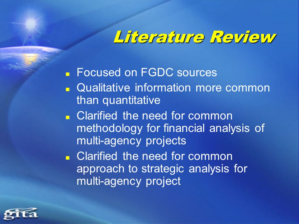 Focused on FGDC sources Qualitative information more common than quantitative Clarified the need for common methodology for financial analysis of multi-agency projects Clarified the need for common approach to strategic analysis for multi-agency project Literature Review