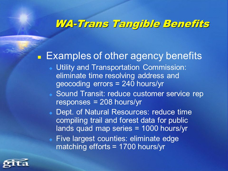 WA-Trans Tangible Benefits Examples of other agency benefits  Utility and Transportation Commission: eliminate time resolving address and geocoding errors = 240 hours/yr  Sound Transit: reduce customer service rep responses = 208 hours/yr  Dept.