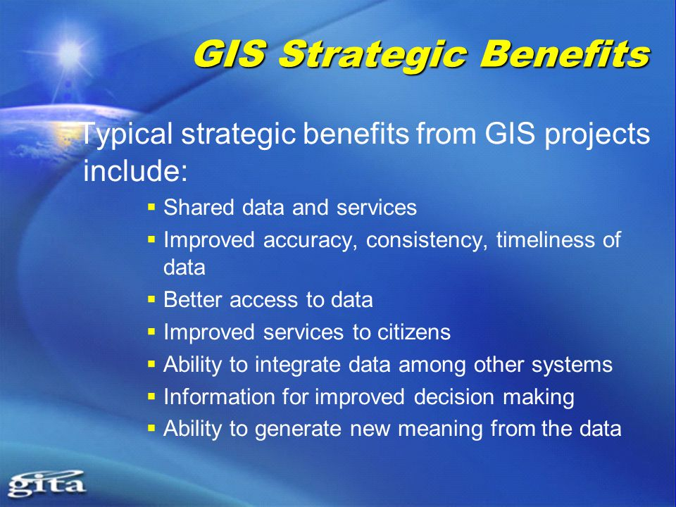 GIS Strategic Benefits Typical strategic benefits from GIS projects include:  Shared data and services  Improved accuracy, consistency, timeliness of data  Better access to data  Improved services to citizens  Ability to integrate data among other systems  Information for improved decision making  Ability to generate new meaning from the data