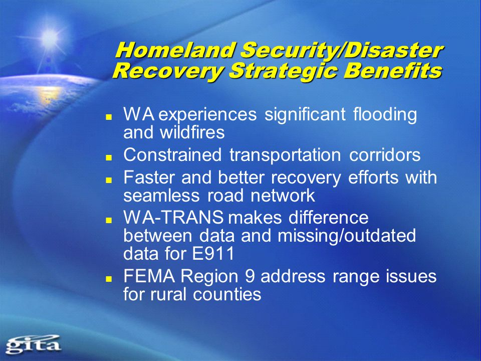 Homeland Security/Disaster Recovery Strategic Benefits WA experiences significant flooding and wildfires Constrained transportation corridors Faster and better recovery efforts with seamless road network WA-TRANS makes difference between data and missing/outdated data for E911 FEMA Region 9 address range issues for rural counties