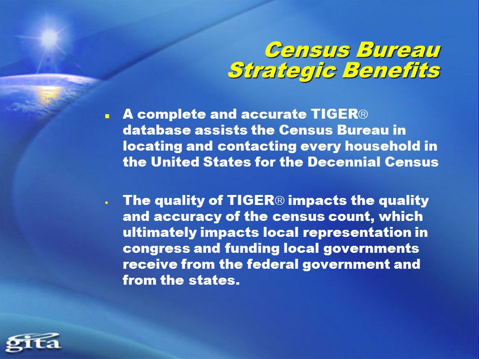 Census Bureau Strategic Benefits A complete and accurate TIGER  database assists the Census Bureau in locating and contacting every household in the United States for the Decennial Census  The quality of TIGER  impacts the quality and accuracy of the census count, which ultimately impacts local representation in congress and funding local governments receive from the federal government and from the states.