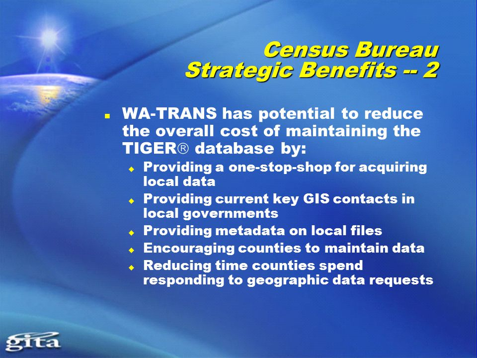 Census Bureau Strategic Benefits -- 2 WA-TRANS has potential to reduce the overall cost of maintaining the TIGER  database by:  Providing a one-stop-shop for acquiring local data  Providing current key GIS contacts in local governments  Providing metadata on local files  Encouraging counties to maintain data  Reducing time counties spend responding to geographic data requests