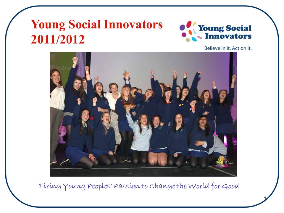 1 Firing Young Peoples' Passion to Change the World for Good Young Social Innovators 2011/2012