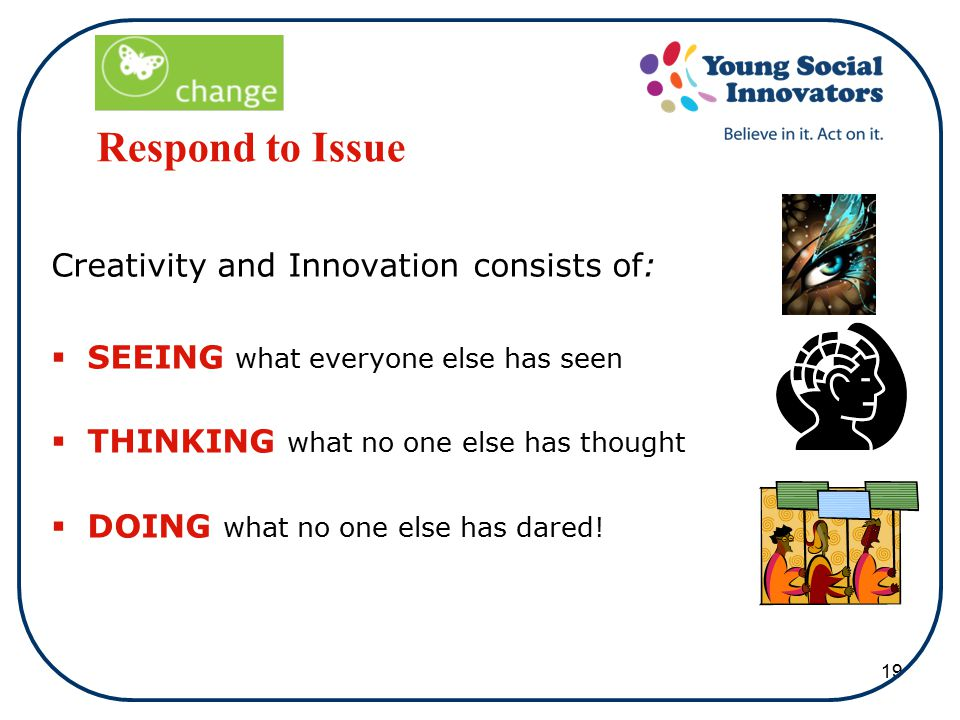 19 Respond to Issue Creativity and Innovation consists of:  SEEING what everyone else has seen  THINKING what no one else has thought  DOING what no one else has dared!