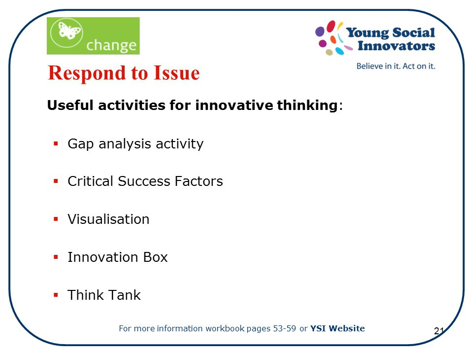 21 Respond to Issue Useful activities for innovative thinking:  Gap analysis activity  Critical Success Factors  Visualisation  Innovation Box  Think Tank For more information workbook pages 53-59 or YSI Website