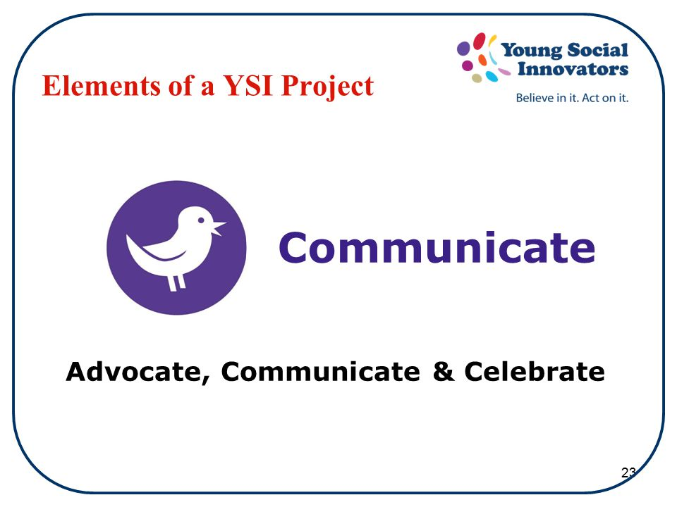 23 Elements of a YSI Project Advocate, Communicate & Celebrate Communicate