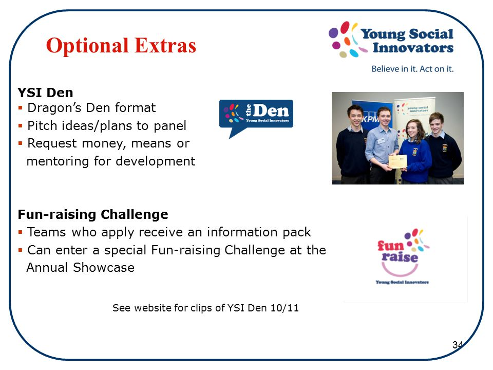 34 Optional Extras YSI Den  Dragon's Den format  Pitch ideas/plans to panel  Request money, means or mentoring for development Fun-raising Challenge  Teams who apply receive an information pack  Can enter a special Fun-raising Challenge at the Annual Showcase See website for clips of YSI Den 10/11