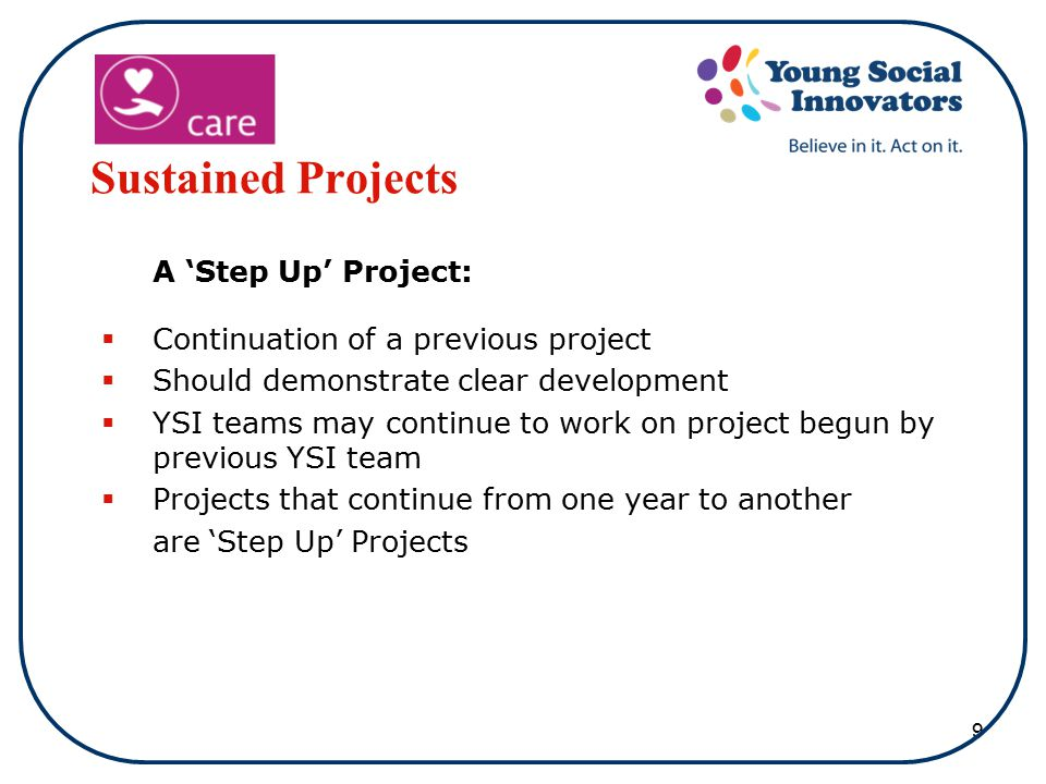 9 Sustained Projects A 'Step Up' Project:  Continuation of a previous project  Should demonstrate clear development  YSI teams may continue to work on project begun by previous YSI team  Projects that continue from one year to another are 'Step Up' Projects