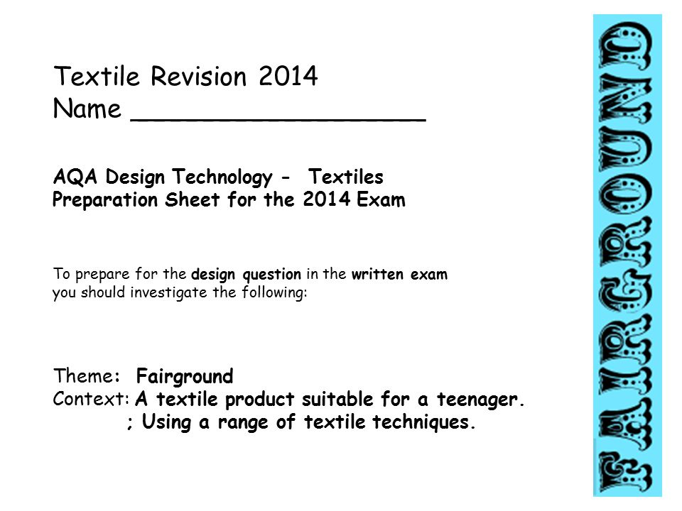 Textile Revision 2014 Name __________________ AQA Design Technology - Textiles Preparation Sheet for the 2014 Exam To prepare for the design question in the written exam you should investigate the following: Theme: Fairground Context: A textile product suitable for a teenager.