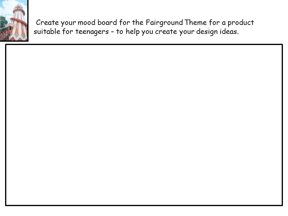 Create your mood board for the Fairground Theme for a product suitable for teenagers – to help you create your design ideas.