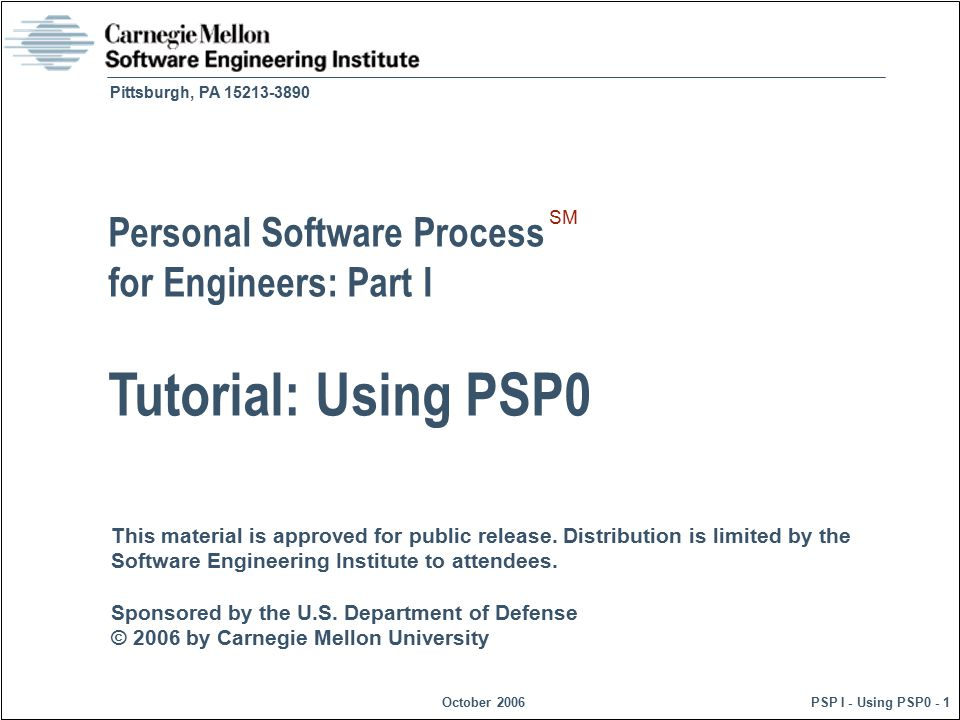 © 2006 by Carnegie Mellon University October 2006 PSP I - Using PSP0 - 12 Process Scripts Process scripts provide expert-level guidance on how to use the process.