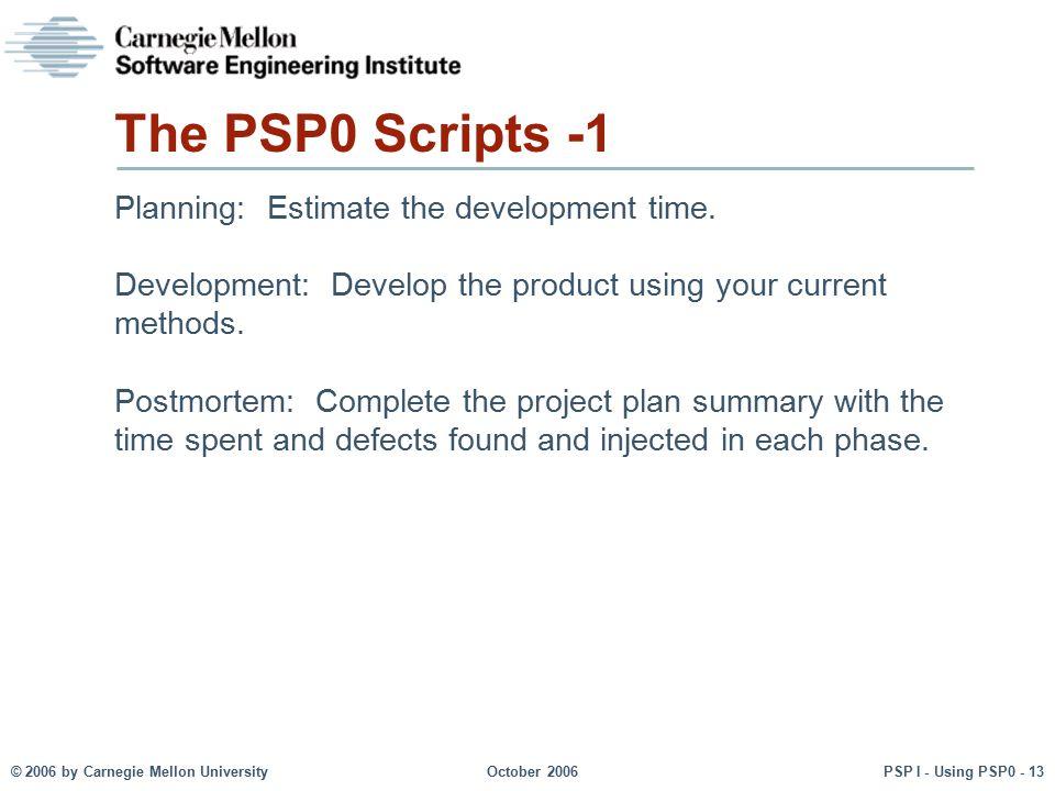 © 2006 by Carnegie Mellon University October 2006 PSP I - Using PSP0 - 13 The PSP0 Scripts -1 Planning: Estimate the development time. Development: De