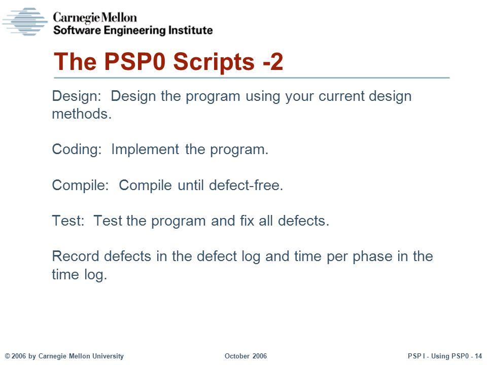© 2006 by Carnegie Mellon University October 2006 PSP I - Using PSP0 - 14 The PSP0 Scripts -2 Design: Design the program using your current design met