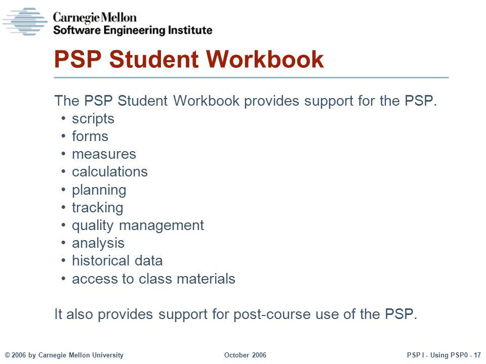 © 2006 by Carnegie Mellon University October 2006 PSP I - Using PSP0 - 17 PSP Student Workbook The PSP Student Workbook provides support for the PSP.