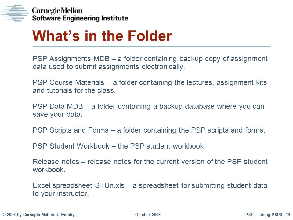 © 2006 by Carnegie Mellon University October 2006 PSP I - Using PSP0 - 19 What's in the Folder PSP Assignments MDB – a folder containing backup copy o