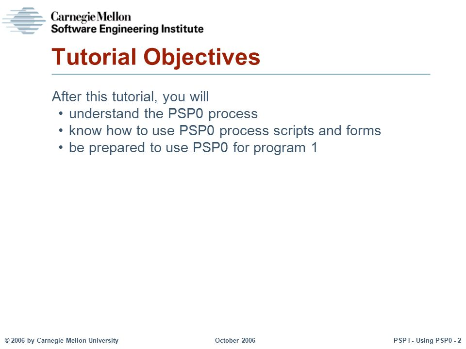 © 2006 by Carnegie Mellon University October 2006 PSP I - Using PSP0 - 3 Before You Begin The PSP is not the process for writing software.