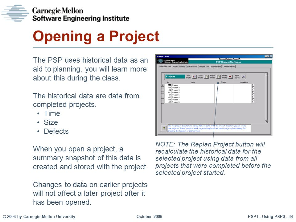 © 2006 by Carnegie Mellon University October 2006 PSP I - Using PSP0 - 34 Opening a Project The PSP uses historical data as an aid to planning, you wi