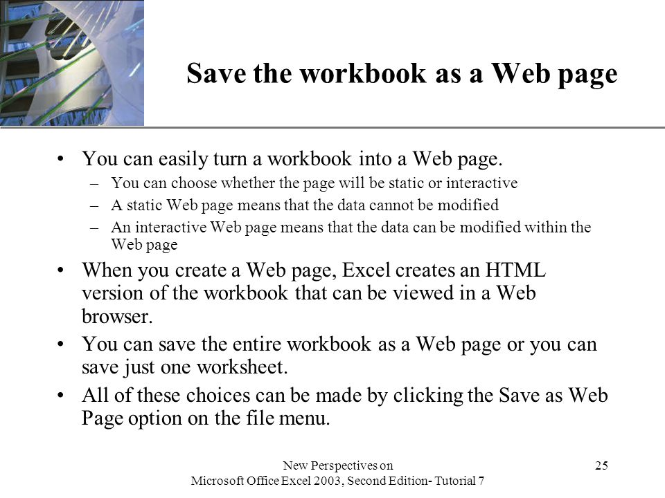 XP New Perspectives on Microsoft Office Excel 2003, Second Edition- Tutorial 7 25 Save the workbook as a Web page You can easily turn a workbook into a Web page.