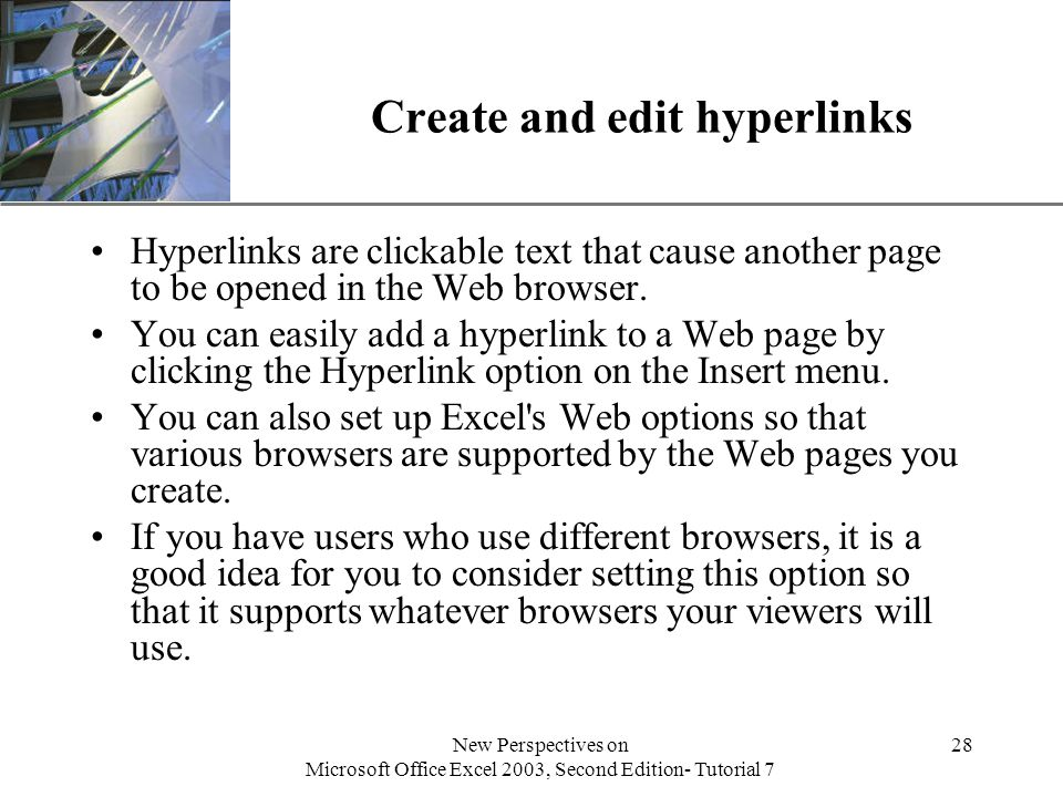 XP New Perspectives on Microsoft Office Excel 2003, Second Edition- Tutorial 7 28 Create and edit hyperlinks Hyperlinks are clickable text that cause another page to be opened in the Web browser.