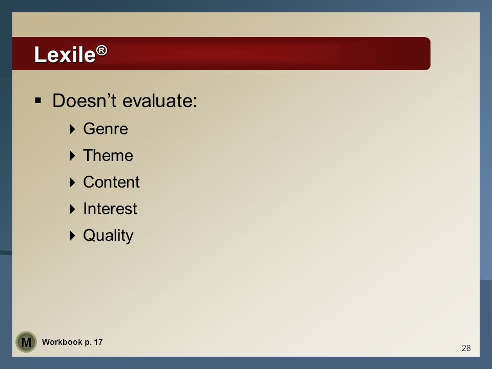 Lexile ®  Doesn't evaluate:  Genre  Theme  Content  Interest  Quality 28 Workbook p. 17 M
