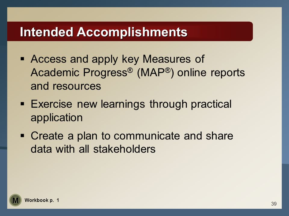 Intended Accomplishments  Access and apply key Measures of Academic Progress ® (MAP ® ) online reports and resources  Exercise new learnings through
