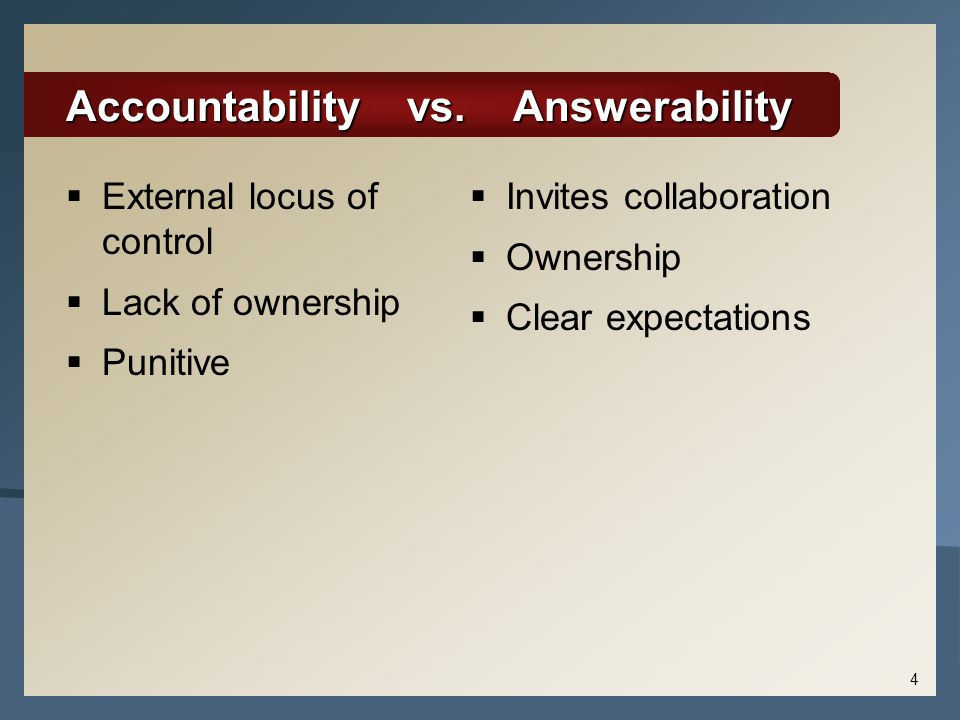 Accountability vs. Answerability  External locus of control  Lack of ownership  Punitive  Invites collaboration  Ownership  Clear expectations 4