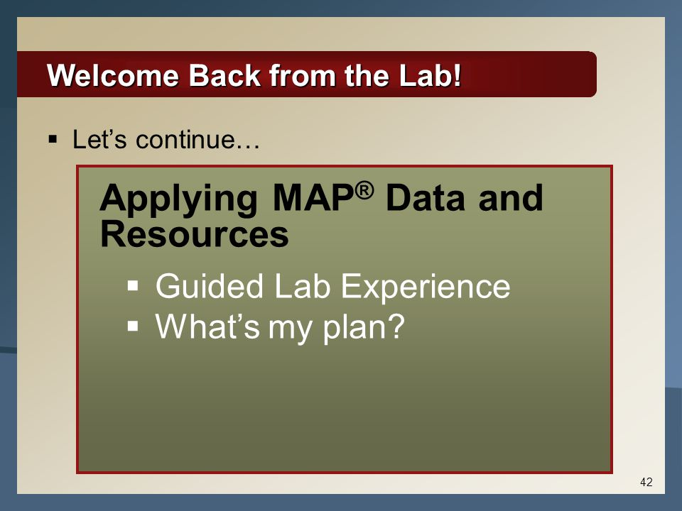 Welcome Back from the Lab!  Let's continue… Applying MAP ® Data and Resources  Guided Lab Experience  What's my plan? 42