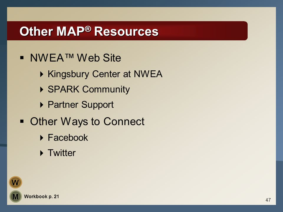Other MAP ® Resources  NWEA™ Web Site  Kingsbury Center at NWEA  SPARK Community  Partner Support  Other Ways to Connect  Facebook  Twitter 47
