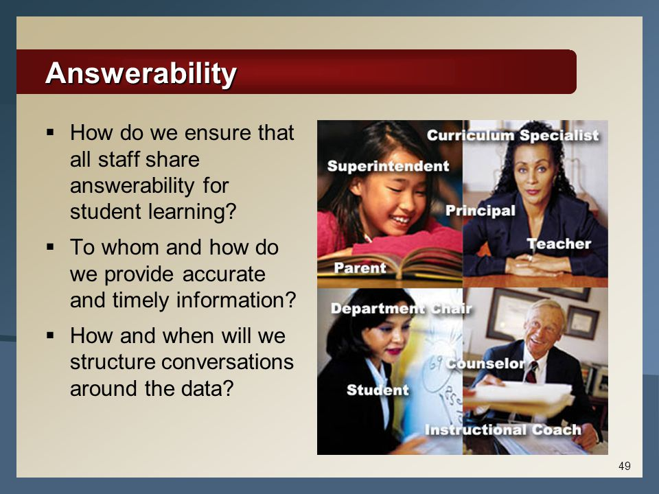 49 Answerability  How do we ensure that all staff share answerability for student learning?  To whom and how do we provide accurate and timely infor