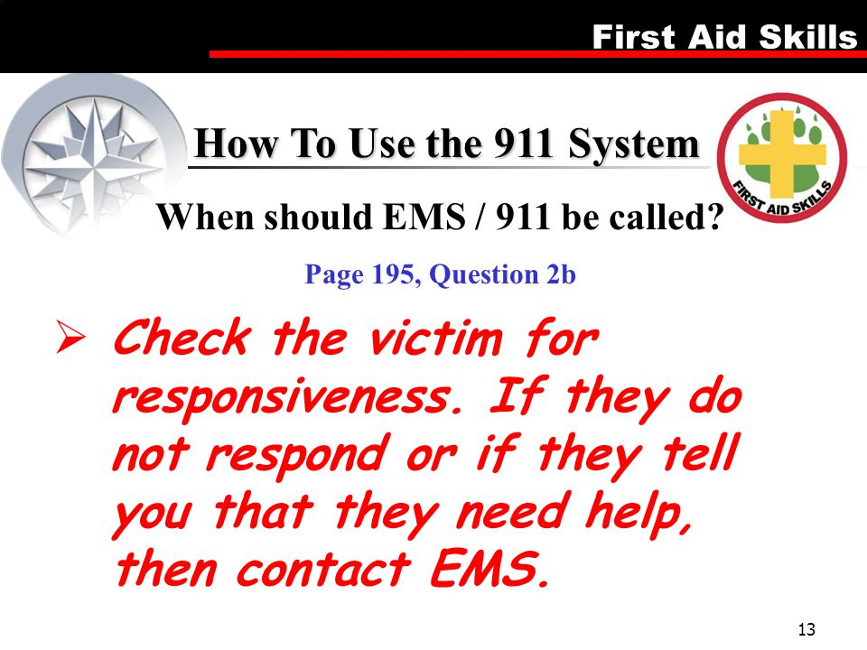 First Aid Skills 13  Check the victim for responsiveness. If they do not respond or if they tell you that they need help, then contact EMS. How To Us