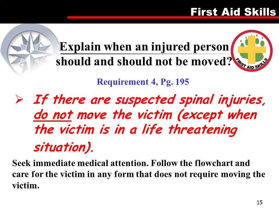 First Aid Skills 15  If there are suspected spinal injuries, do not move the victim (except when the victim is in a life threatening situation). Seek