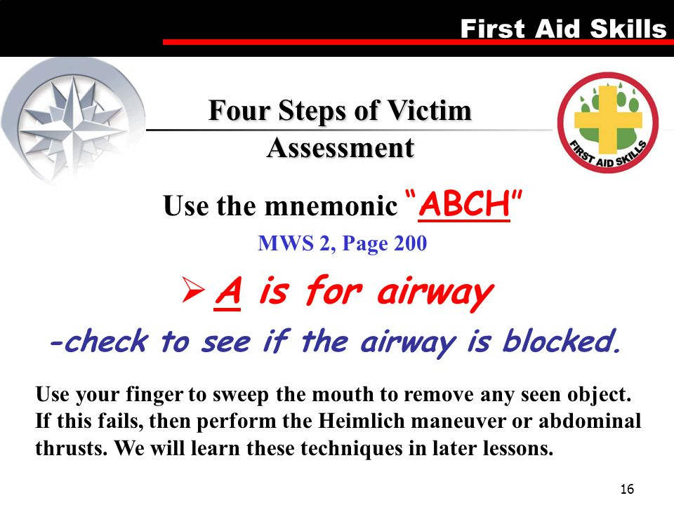 "First Aid Skills 16 Use the mnemonic ""ABCH"" MWS 2, Page 200 Four Steps of Victim Assessment  A is for airway Use your finger to sweep the mouth to re"