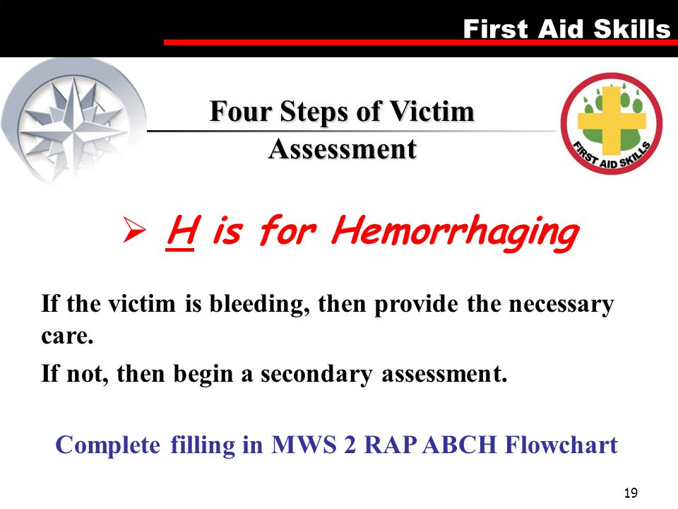 First Aid Skills 19  H is for Hemorrhaging Four Steps of Victim Assessment If the victim is bleeding, then provide the necessary care. If not, then b
