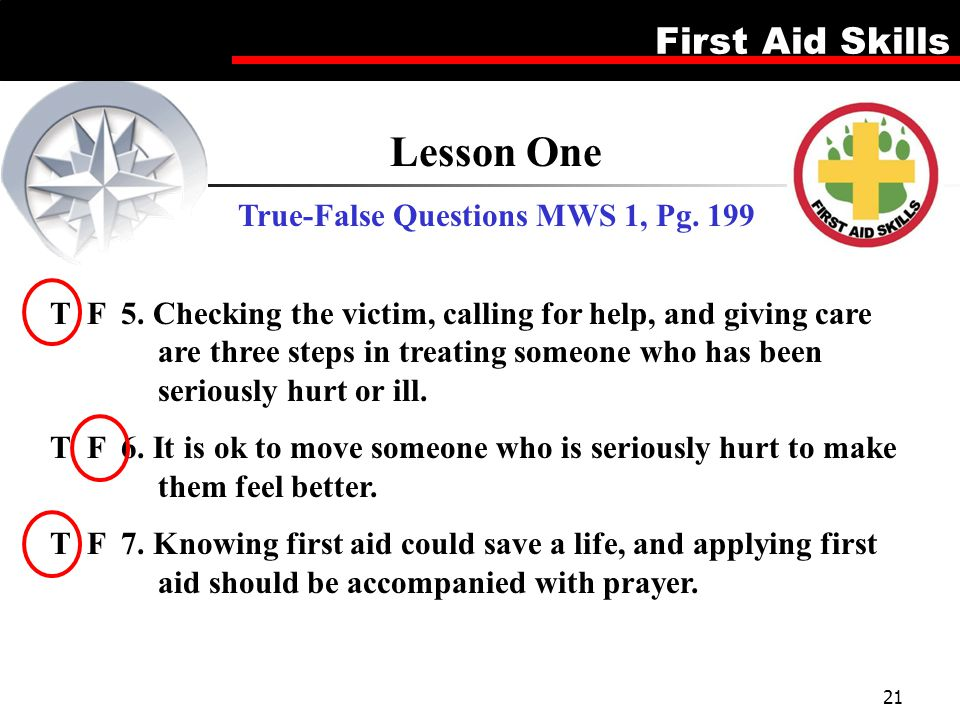 First Aid Skills 21 Lesson One True-False Questions MWS 1, Pg. 199 T F 5. Checking the victim, calling for help, and giving care are three steps in tr