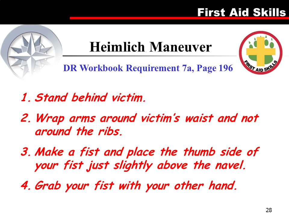 First Aid Skills 28 Heimlich Maneuver DR Workbook Requirement 7a, Page 196 1.Stand behind victim. 2.Wrap arms around victim's waist and not around the