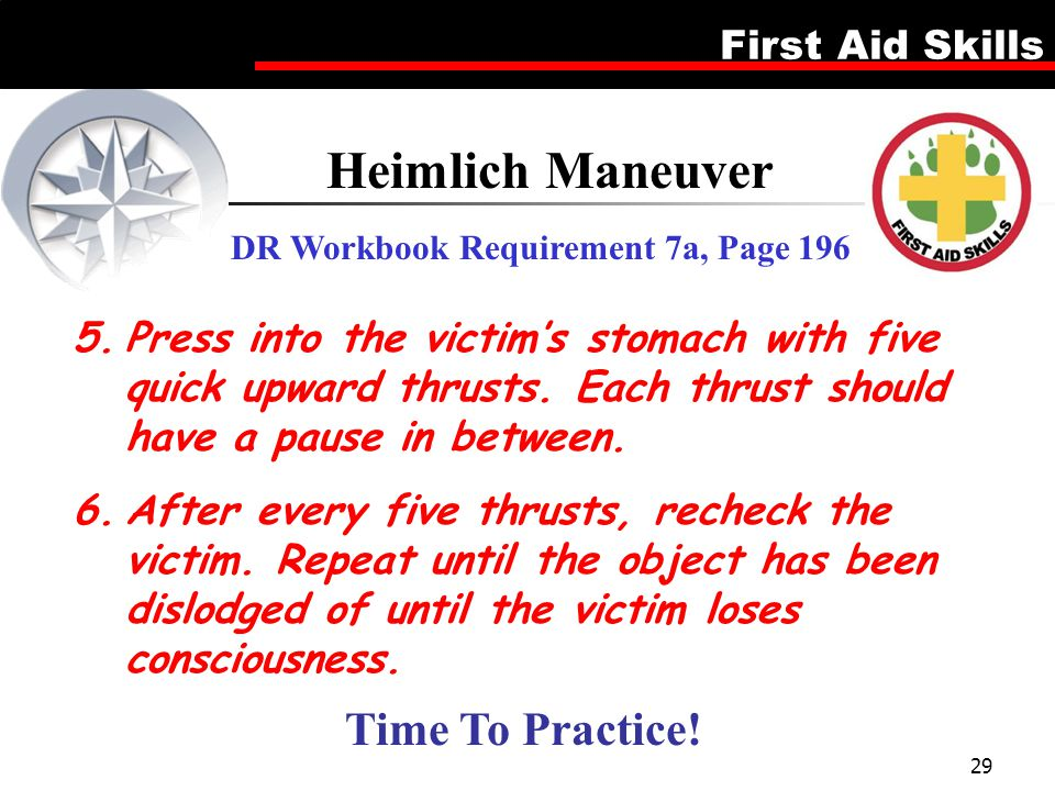 First Aid Skills 29 Heimlich Maneuver DR Workbook Requirement 7a, Page 196 5.Press into the victim's stomach with five quick upward thrusts. Each thru