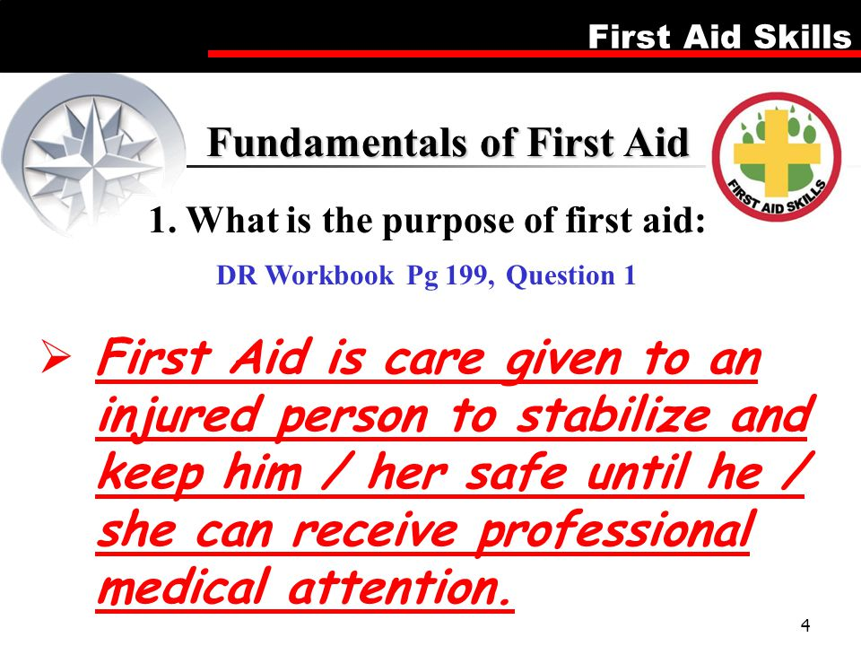 First Aid Skills 4  First Aid is care given to an injured person to stabilize and keep him / her safe until he / she can receive professional medical