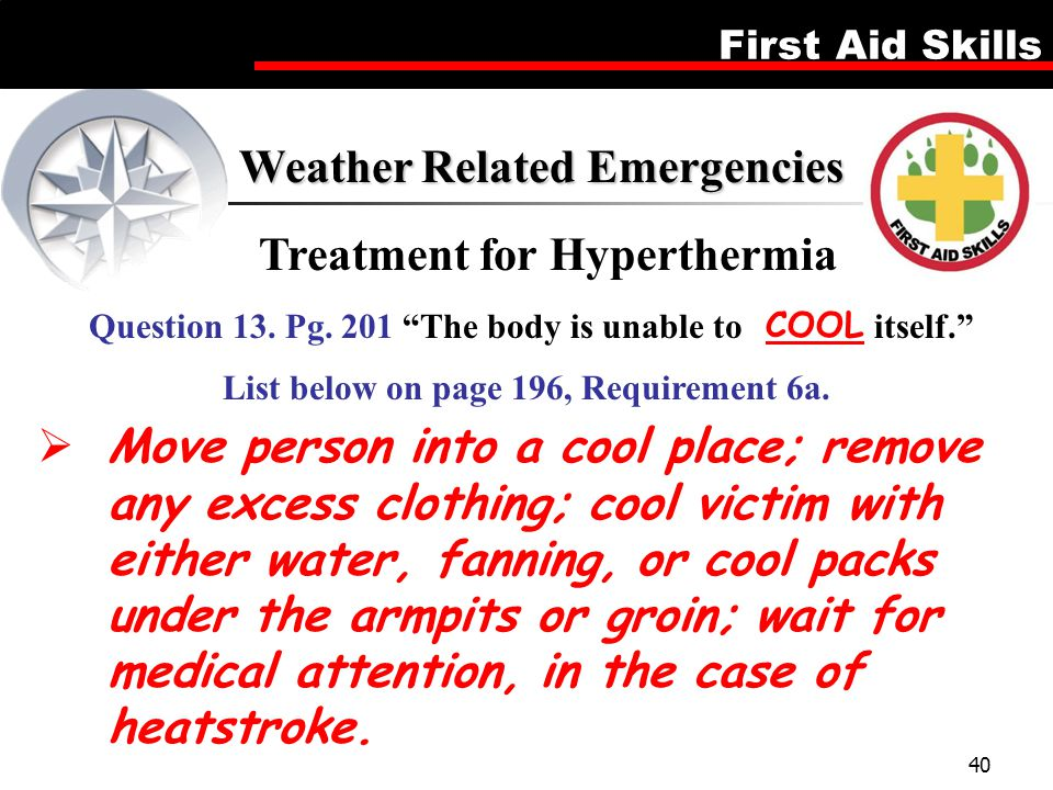 First Aid Skills 40  Move person into a cool place; remove any excess clothing; cool victim with either water, fanning, or cool packs under the armpi